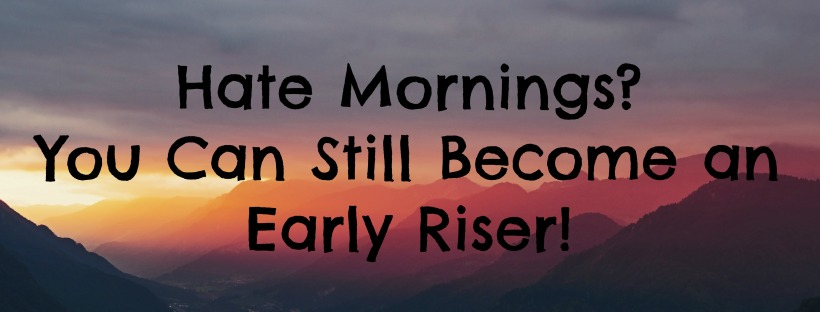 Hate Mornings? You Can Still Become an Early Riser!